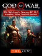 God of War 4, PS4, Walkthrough, Gameplay, PC, DLC, Kratos, Tips, Cheats, Game Guide Unofficial ebook by The Yuw