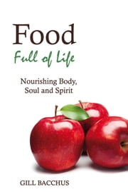 Food Full of Life - Nourishing Body, Soul and Spirit ebook by Gill Bacchus