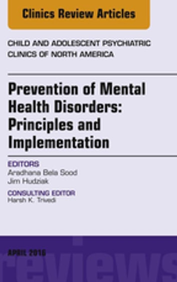 Prevention of Mental Health Disorders: Principles and Implementation, An Issue of Child and Adolescent Psychiatric Clinics of North America, E-Book ebook by Aradhana Bela Sood, MD, MSHA,Jim Hudziak, MD