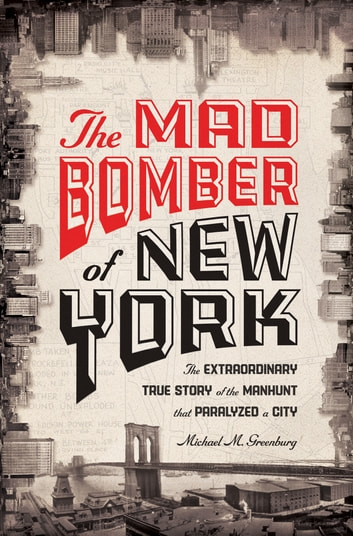 The Mad Bomber of New York - The Extraordinary True Story of the Manhunt That Paralyzed a City ebook by Michael M. Greenburg