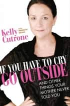 If You Have to Cry, Go Outside - And Other Things Your Mother Never Told You ebook by Kelly Cutrone, Meredith Bryan