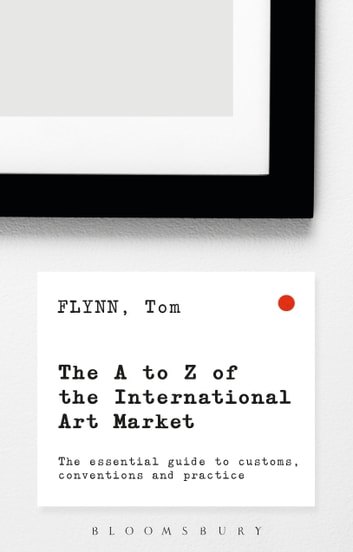 The A-Z of the International Art Market - The Essential Guide to Customs, Conventions and Practice ebook by Tom Flynn