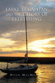 LARKE, EL CAPITAN AND THE THEORY OF EVERYTHING ebook by Hugh MacMullan