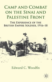 Camp and Combat on the Sinai and Palestine Front - The Experience of the British Empire Soldier, 1916-18 ebook by Edward C. Woodfin