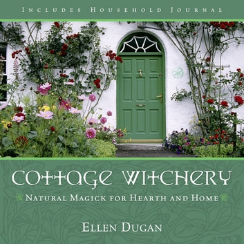 Cottage Witchery: Natural Magick for Hearth and Home - Natural Magick for Hearth and Home ebook by Ellen Dugan