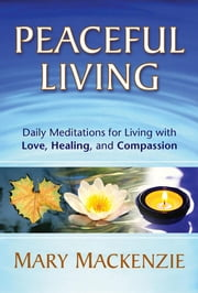 Peaceful Living: Daily Meditations for Living with Love, Healing, and Compassion ebook by MacKenzie, Mary