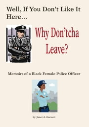 Well, If You Don't Like It Here Why Don't 'Cha Leave: Memoirs of A Black Female Police Officer ebook by Garnett, Janet A.