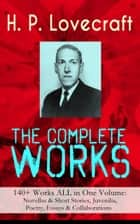 The Complete Works of H. P. Lovecraft: 140+ Works ALL in One Volume: Novellas & Short Stories, Juvenilia, Poetry, Essays & Collaborations - Ultimate Collection of Lovecraftian Horror and Gothic Fiction: The Call of Cthulhu, The Shadow Out of Time, At the Mountains of Madness, The Outsider, The Whisperer in Darkness, The Cats of Ulthar… ebook by H. P. Lovecraft