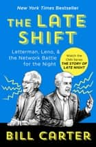 The Late Shift - Letterman, Leno, & the Network Battle for the Night ebook by Bill Carter