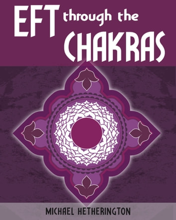 Emotional Freedom Technique (EFT) Through the Chakras ebook by Michael Hetherington