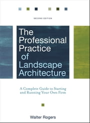 The Professional Practice of Landscape Architecture - A Complete Guide to Starting and Running Your Own Firm ebook by Walter Rogers