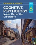 Cognitive Psychology In and Out of the Laboratory ebook by Dr. Kathleen M. Galotti