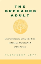The Orphaned Adult - Understanding And Coping With Grief And Change After The Death Of Our Parents ebook by Alexander Levy