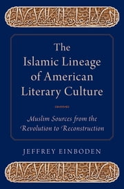 The Islamic Lineage of American Literary Culture - Muslim Sources from the Revolution to Reconstruction ebook by Jeffrey Einboden