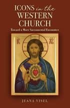 Icons in the Western Church - Toward a More Sacramental Encounter ebook by Jeana Visel OSB