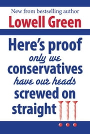 Here's Proof Only We Conservatives Have Our Heads Screwed On Straight!!! ebook by Lowell Green