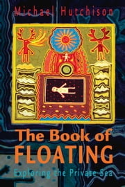 The Book of Floating - Exploring the Private Sea ebook by Michael Hutchison,Lee Perry