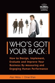 Who's Got Your Back - How to Design, Implement, Evaluate and Improve Your Business by Measuring and Engaging Human Performance ebook by Alan Weiss, phd,Omar Omar Khan Khan