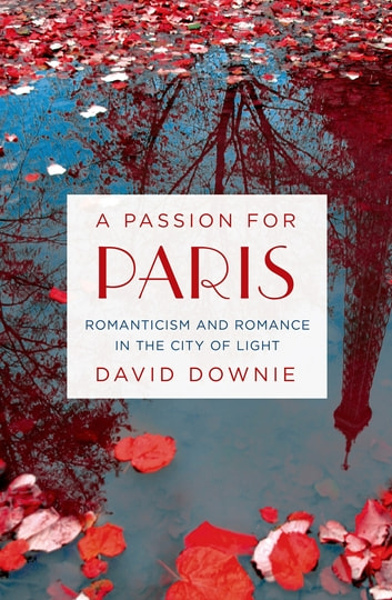 A Passion for Paris - Romanticism and Romance in the City of Light ebook by David Downie