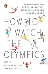 How to Watch the Olympics - The Essential Guide to the Rules, Statistics, Heroes, and Zeroes of Every Sport ebook by David Goldblatt,Johnny Acton