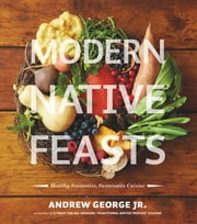 Modern Native Feasts - Healthy, Innovative, Sustainable Cuisine ebook by Andrew George