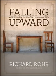 Falling Upward - A Spirituality for the Two Halves of Life ebook by Richard Rohr