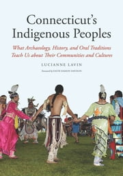 Connecticut's Indigenous Peoples - What Archaeology, History, and Oral Traditions Teach Us About Their Communities and Cultures ebook by Lucianne Lavin,Paul Grant-Costa,Rosemary Volpe