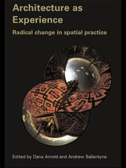 Architecture as Experience - Radical Change in Spatial Practice ebook by Dana Arnold,Andrew Ballantyne