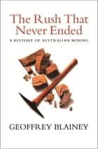 The Rush That Never Ended - A History of Australian Mining ebook by Geoffrey Blainey