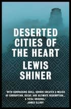 Deserted Cities of the Heart ebook by Lewis Shiner