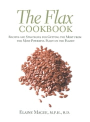 The Flax Cookbook - Recipes and Strategies for Getting the Most from the Most Powerful Plant on the Planet ebook by Elaine Magee
