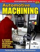 Automotive Machining - A Guide to Boring, Decking, Honing & More ebook by Mike Mavrigian