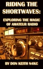 Riding the Shortwaves: Exploring the Magic of Amateur Radio ebook by Don Keith