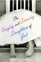 The Singing and Dancing Daughters of God ebook by Timothy Schaffert