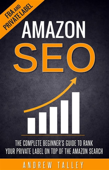 Amazon SEO - The Complete Beginner's Guide to Rank Your Private Label on Top of the Amazon Search ebook by Andrew Talley