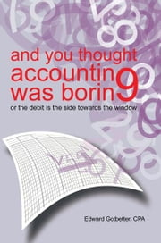 and you thought accounting was boring - or the debit is the side towards the window ebook by Edward Gotbetter, CPA