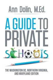 A Guide to Private Schools - The Washington, DC, Northern Virginia, and Maryland Edition ebook by Ann Dolin,M.Ed.