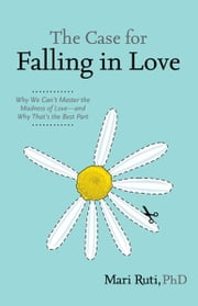 The Case for Falling in Love - Why We Can't Master the Madness of Love -- and Why That's the Best Part ebook by Mari Ruti