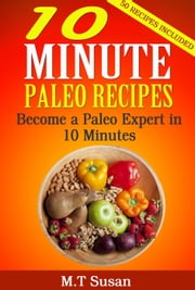 10 Minute Paleo Recipes Become a Paleo Expert in 10 Minutes ebook by M. T Susan