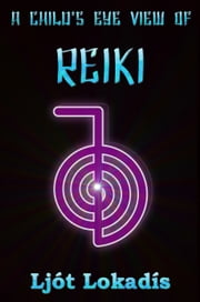 A Child's Eye View of Reiki ebook by Ljót Lokadis