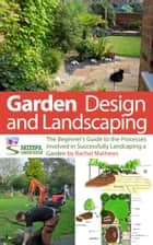 Garden Design and Landscaping - The Beginner's Guide to the Processes Involved with Successfully Landscaping a Garden (an overview) ebook by Rachel Mathews
