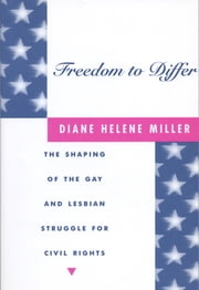 Freedom to Differ - The Shaping of the Gay and Lesbian Struggle for Civil Rights ebook by Diane Helene Miller