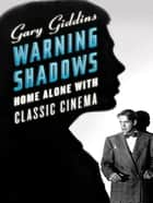 Warning Shadows: Home Alone with Classic Cinema ebook by Gary Giddins