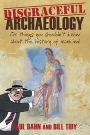 Disgraceful Archaeology - Or Things You Shouldn't Know About the History of Mankind ebook by Paul Bahn,Bill Tidy
