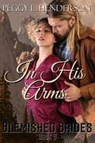 In His Arms - Blemished Brides, #3 ebook by Peggy L Henderson