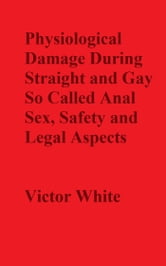 Physiological Damage During So Called Anal Sex, Safety and Legal Aspects ebook by Victor White