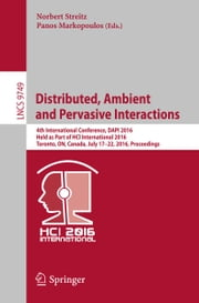 Distributed, Ambient and Pervasive Interactions - 4th International Conference, DAPI 2016, Held as Part of HCI International 2016, Toronto, ON, Canada, July 17-22, 2016, Proceedings ebook by Norbert Streitz,Panos Markopoulos