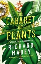 The Cabaret of Plants - Botany and the Imagination ebook by Richard Mabey