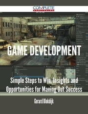 Game Development - Simple Steps to Win, Insights and Opportunities for Maxing Out Success ebook by Gerard Blokdijk