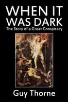 When it Was Dark: The Story of a Great Conspiracy ebook by Guy Thorne